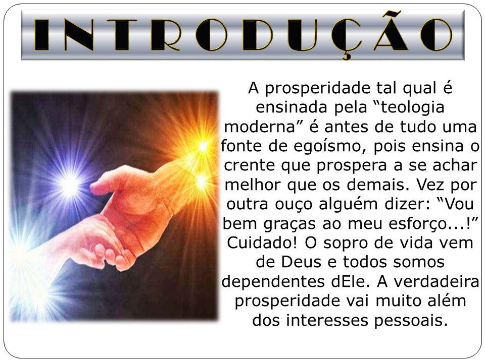 A prosperidade tal qual é ensinada pela teologia moderna é antes de tudo uma fonte de egoísmo, pois ensina o crente que prospera a se achar melhor que