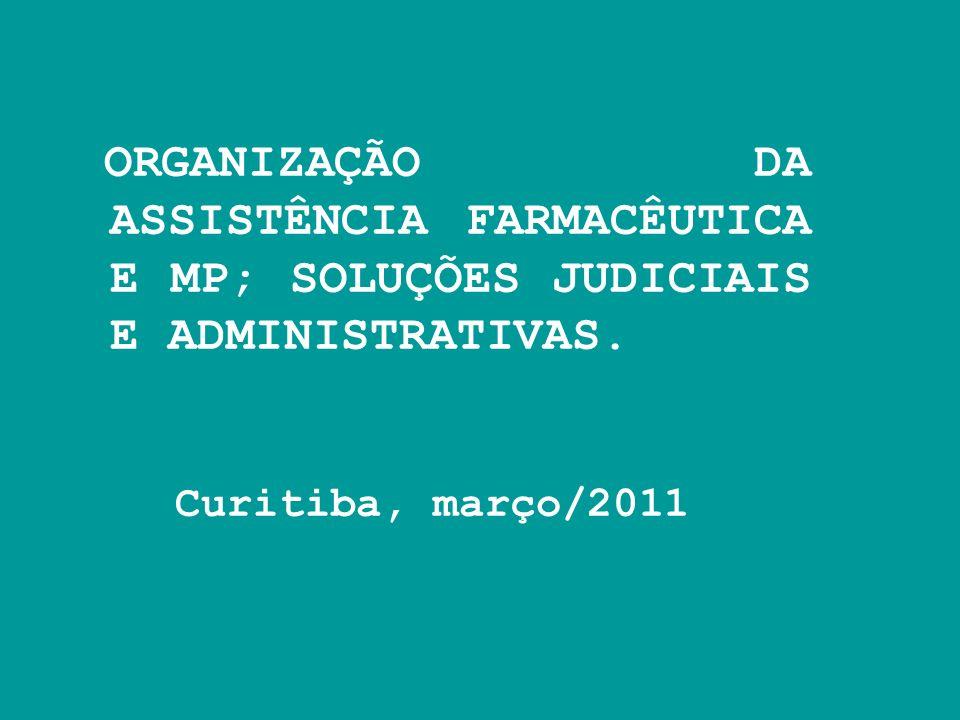 ORGANIZAÇÃO DA ASSISTÊNCIA FARMACÊUTICA E MP; SOLUÇÕES JUDICIAIS E ADMINISTRATIVAS. Curitiba, março/2011