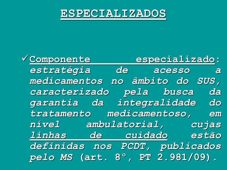 ESPECIALIZADOS Componente especializado: estratégia de acesso a medicamentos no âmbito do SUS, caracterizado pela busca da garantia da integralidade d
