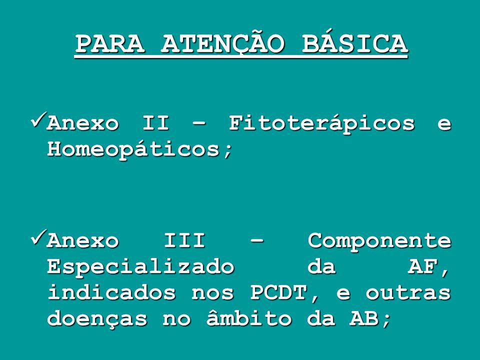 PARA ATENÇÃO BÁSICA Anexo II – Fitoterápicos e Homeopáticos; Anexo II – Fitoterápicos e Homeopáticos; Anexo III – Componente Especializado da AF, indi