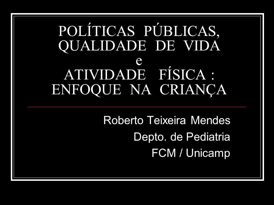 POLÍTICAS PÚBLICAS, QUALIDADE DE VIDA e ATIVIDADE FÍSICA : ENFOQUE NA CRIANÇA Roberto Teixeira Mendes Depto. de Pediatria FCM / Unicamp