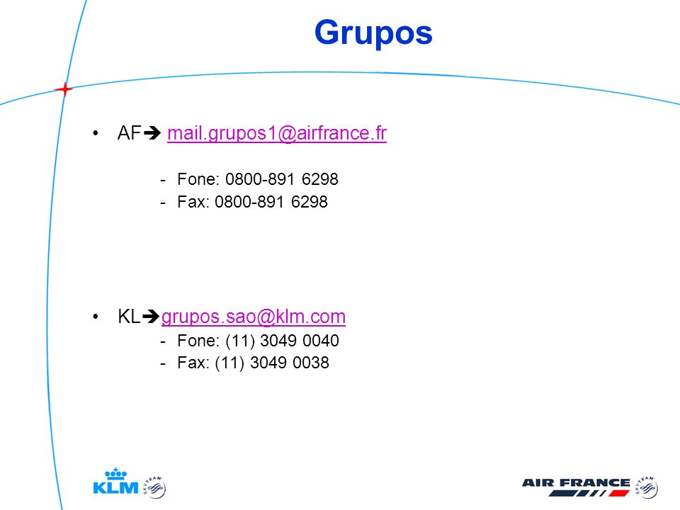 Grupos AF mail.grupos1@airfrance.frmail.grupos1@airfrance.fr -Fone: 0800-891 6298 -Fax: 0800-891 6298 KL grupos.sao@klm.com grupos.sao@klm.com -Fone: