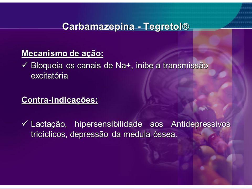 Carbamazepina - Tegretol Carbamazepina - Tegretol Mecanismo de ação: Bloqueia os canais de Na+, inibe a transmissão excitatória Bloqueia os canais de