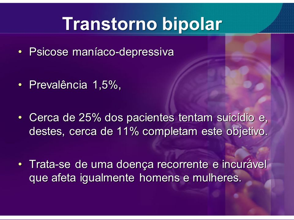 Transtorno bipolar Psicose maníaco-depressivaPsicose maníaco-depressiva Prevalência 1,5%,Prevalência 1,5%, Cerca de 25% dos pacientes tentam suicídio