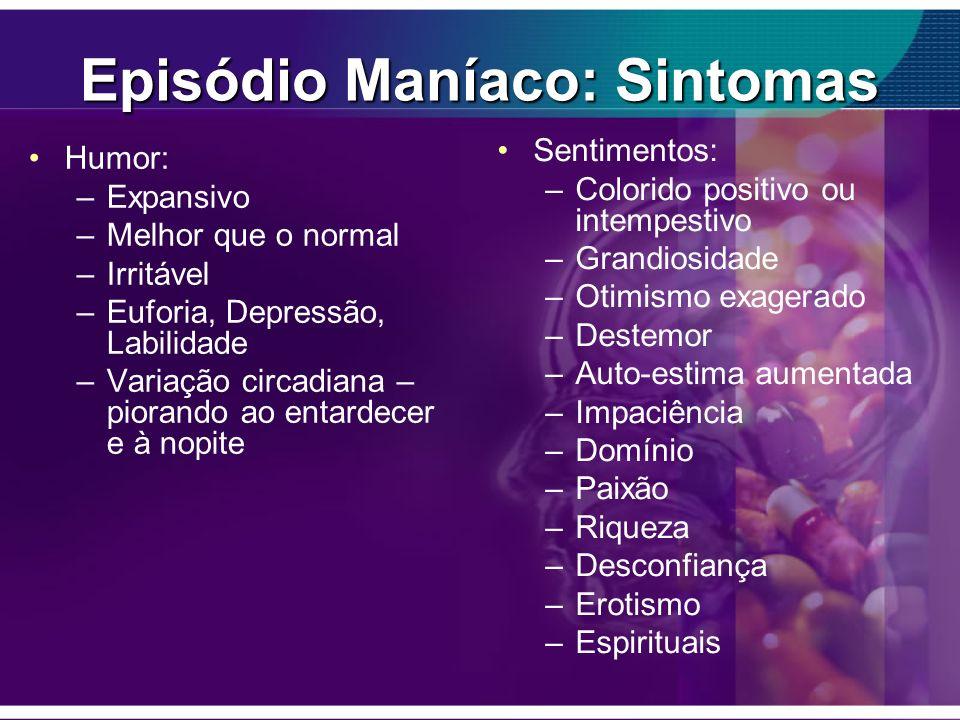 Episódio Maníaco: Sintomas Humor: –Expansivo –Melhor que o normal –Irritável –Euforia, Depressão, Labilidade –Variação circadiana – piorando ao entard
