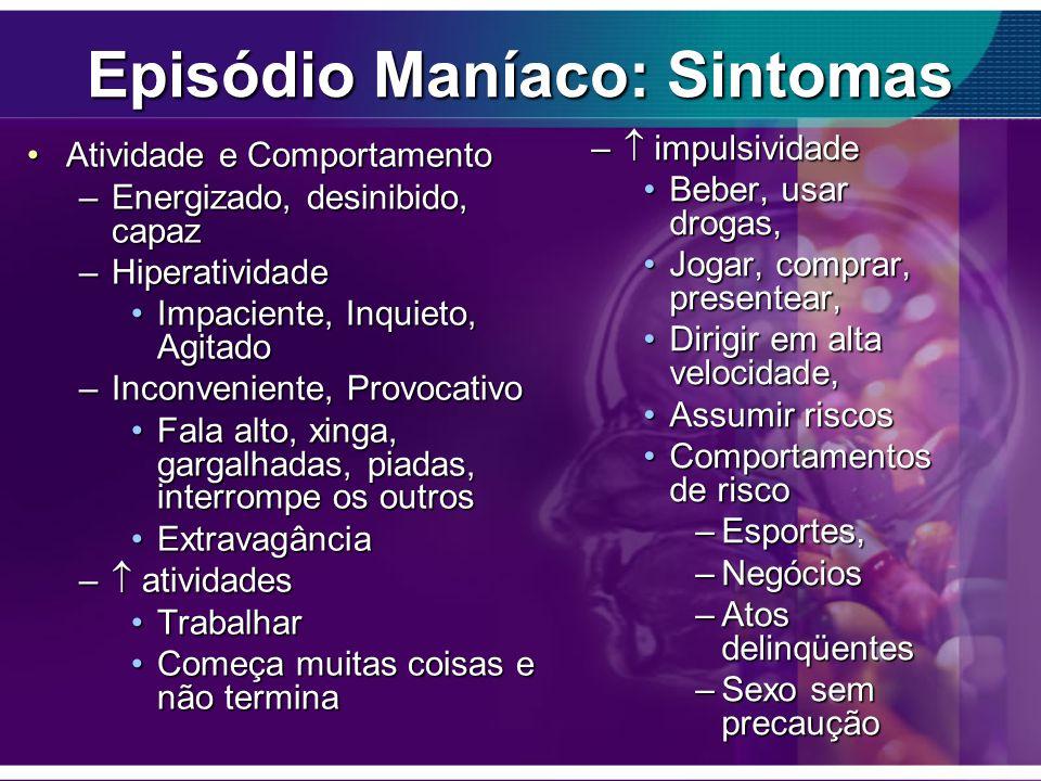 Episódio Maníaco: Sintomas Atividade e ComportamentoAtividade e Comportamento –Energizado, desinibido, capaz –Hiperatividade Impaciente, Inquieto, Agi