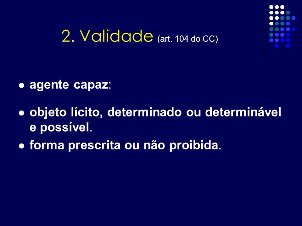 2. Validade (art. 104 do CC) agente capaz: objeto lícito, determinado ou determinável e possível. forma prescrita ou não proibida.