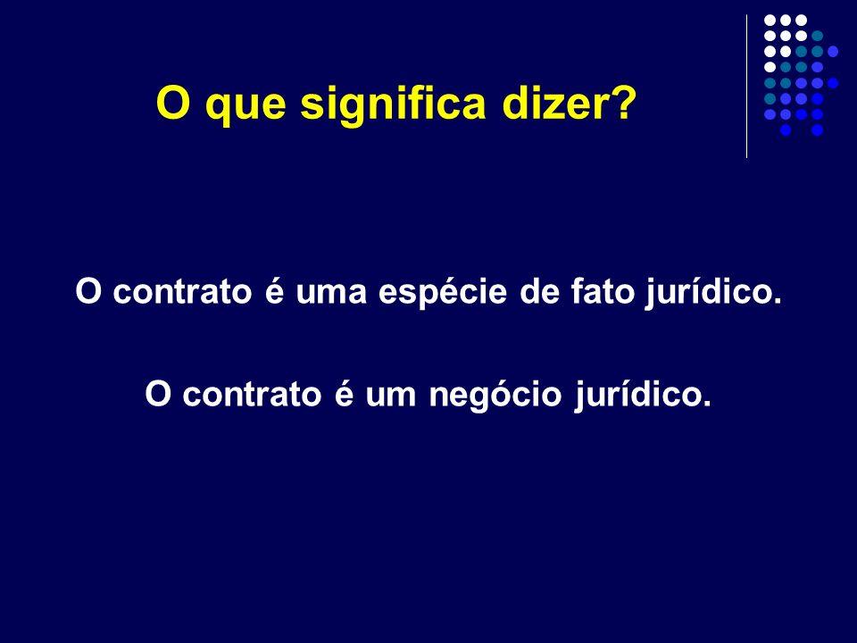 O que significa dizer? O contrato é uma espécie de fato jurídico. O contrato é um negócio jurídico.