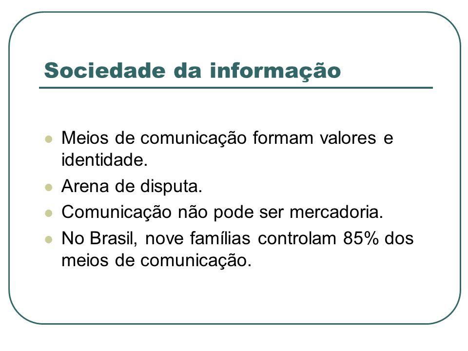 Sociedade da informação Meios de comunicação formam valores e identidade. Arena de disputa. Comunicação não pode ser mercadoria. No Brasil, nove famíl