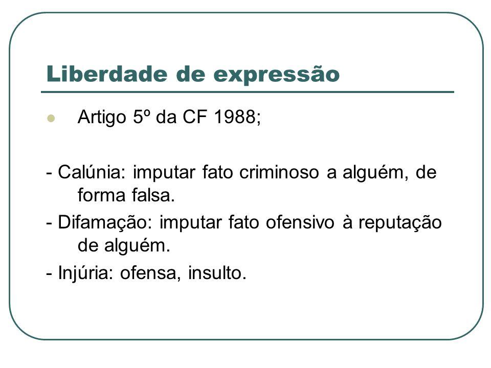 Liberdade de expressão Artigo 5º da CF 1988; - Calúnia: imputar fato criminoso a alguém, de forma falsa. - Difamação: imputar fato ofensivo à reputaçã