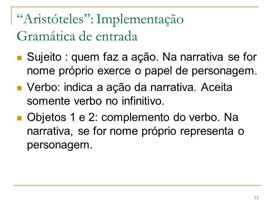 13 Aristóteles: Implementação Gramática de entrada Sujeito : quem faz a ação. Na narrativa se for nome próprio exerce o papel de personagem. Verbo: in
