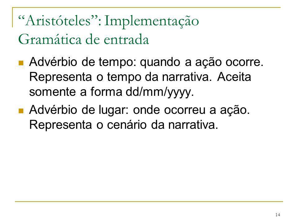 14 Aristóteles: Implementação Gramática de entrada Advérbio de tempo: quando a ação ocorre. Representa o tempo da narrativa. Aceita somente a forma dd