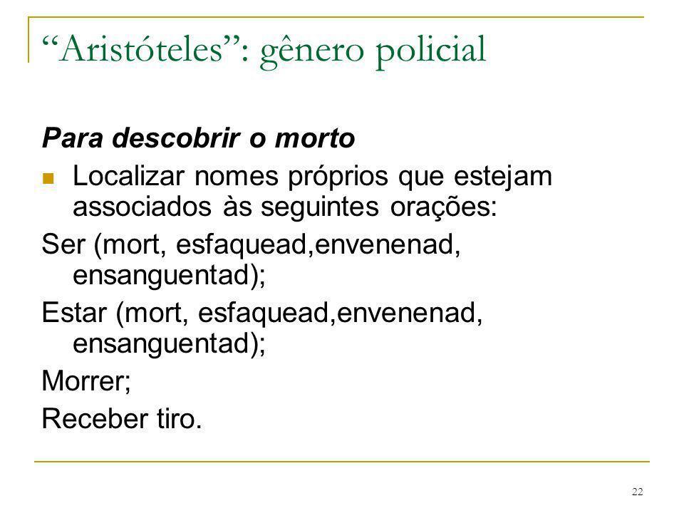 22 Aristóteles: gênero policial Para descobrir o morto Localizar nomes próprios que estejam associados às seguintes orações: Ser (mort, esfaquead,enve