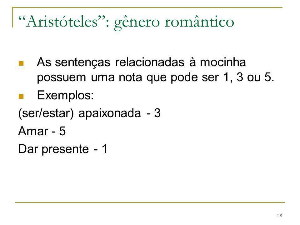 28 Aristóteles: gênero romântico As sentenças relacionadas à mocinha possuem uma nota que pode ser 1, 3 ou 5. Exemplos: (ser/estar) apaixonada - 3 Ama