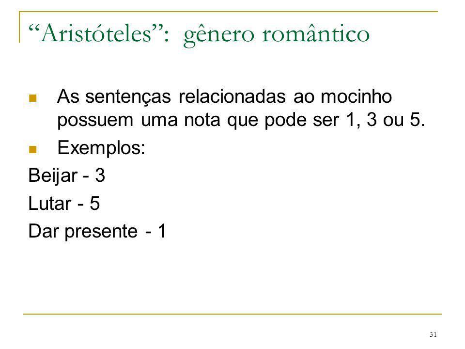 31 Aristóteles: gênero romântico As sentenças relacionadas ao mocinho possuem uma nota que pode ser 1, 3 ou 5. Exemplos: Beijar - 3 Lutar - 5 Dar pres