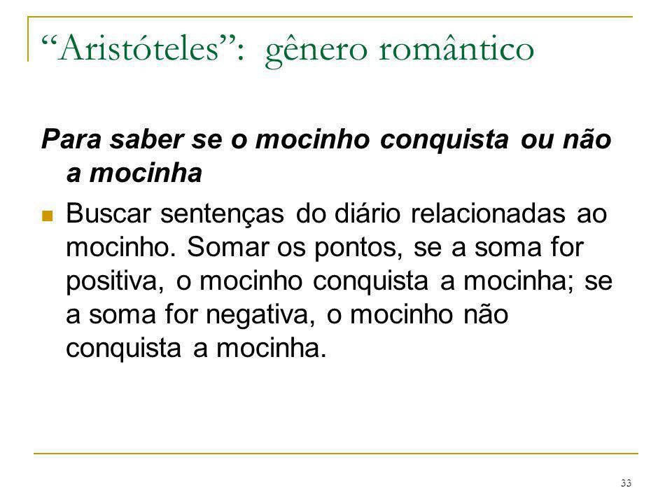 33 Aristóteles: gênero romântico Para saber se o mocinho conquista ou não a mocinha Buscar sentenças do diário relacionadas ao mocinho. Somar os ponto