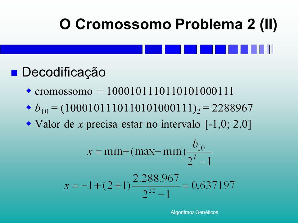 Algoritmos Genéticos O Cromossomo Problema 2 (II) Decodificação cromossomo = 1000101110110101000111 b 10 = (1000101110110101000111) 2 = 2288967 Valor