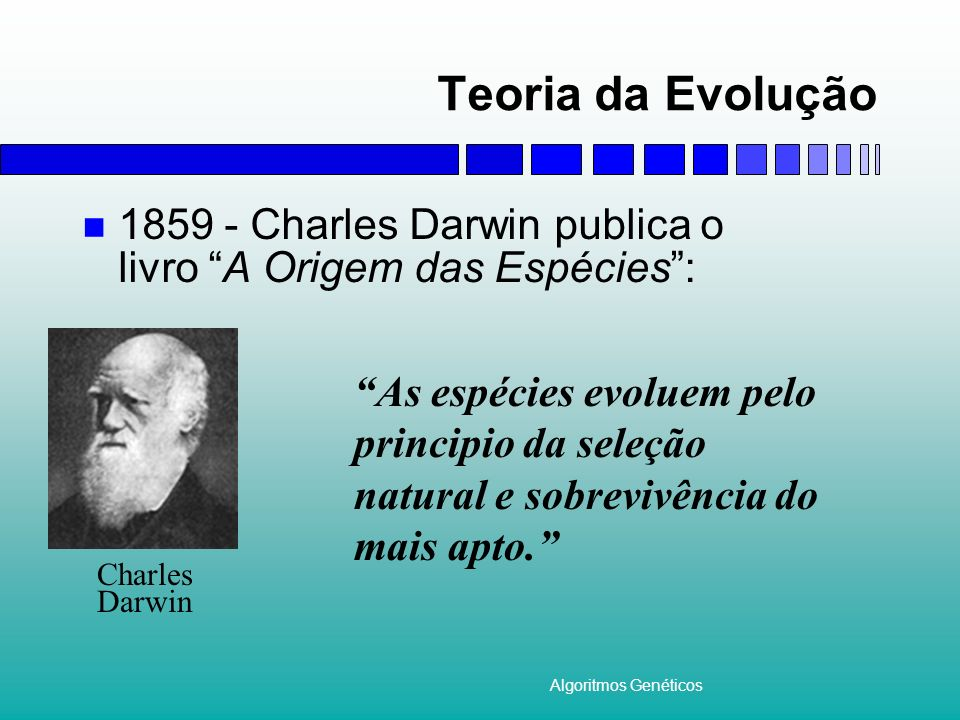 Algoritmos Genéticos Teoria da Evolução 1859 - Charles Darwin publica o livro A Origem das Espécies:. Charles Darwin As espécies evoluem pelo principi