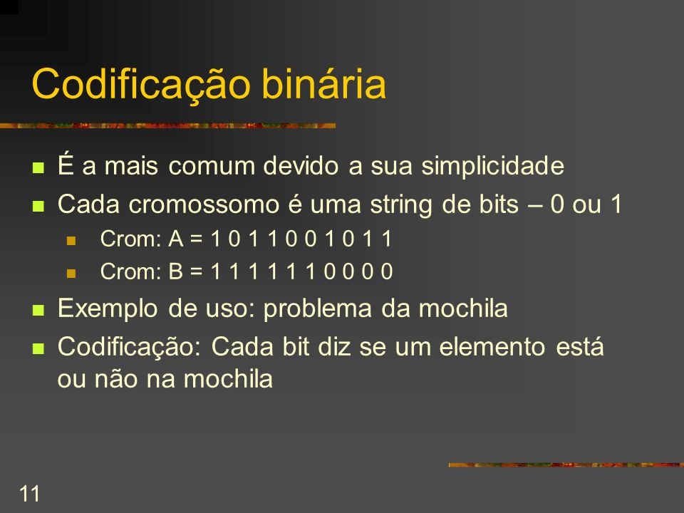 11 Codificação binária É a mais comum devido a sua simplicidade Cada cromossomo é uma string de bits – 0 ou 1 Crom: A = 1 0 1 1 0 0 1 0 1 1 Crom: B =