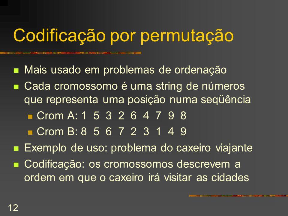 12 Codificação por permutação Mais usado em problemas de ordenação Cada cromossomo é uma string de números que representa uma posição numa seqüência C
