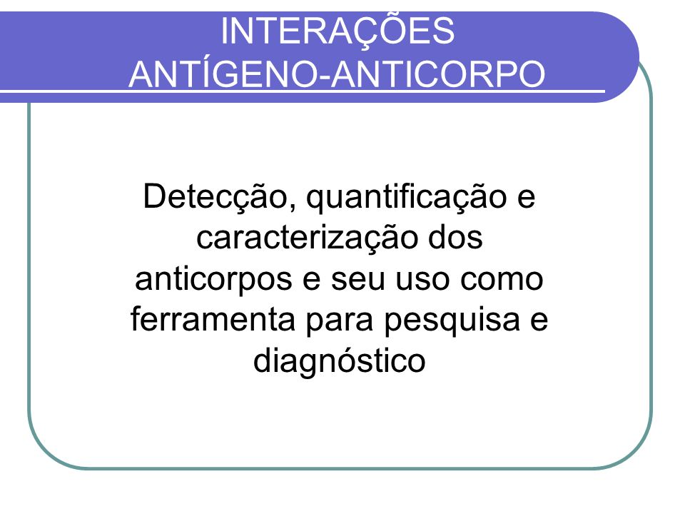 INTERAÇÕES ANTÍGENO-ANTICORPO Detecção, quantificação e caracterização dos anticorpos e seu uso como ferramenta para pesquisa e diagnóstico