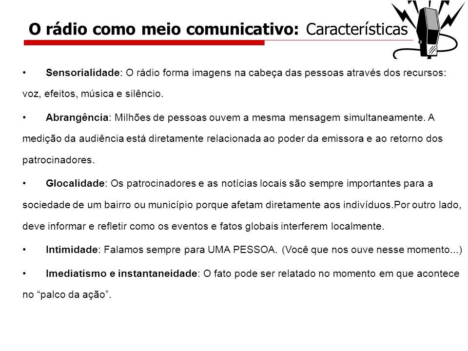Sensorialidade: O rádio forma imagens na cabeça das pessoas através dos recursos: voz, efeitos, música e silêncio. Abrangência: Milhões de pessoas ouv