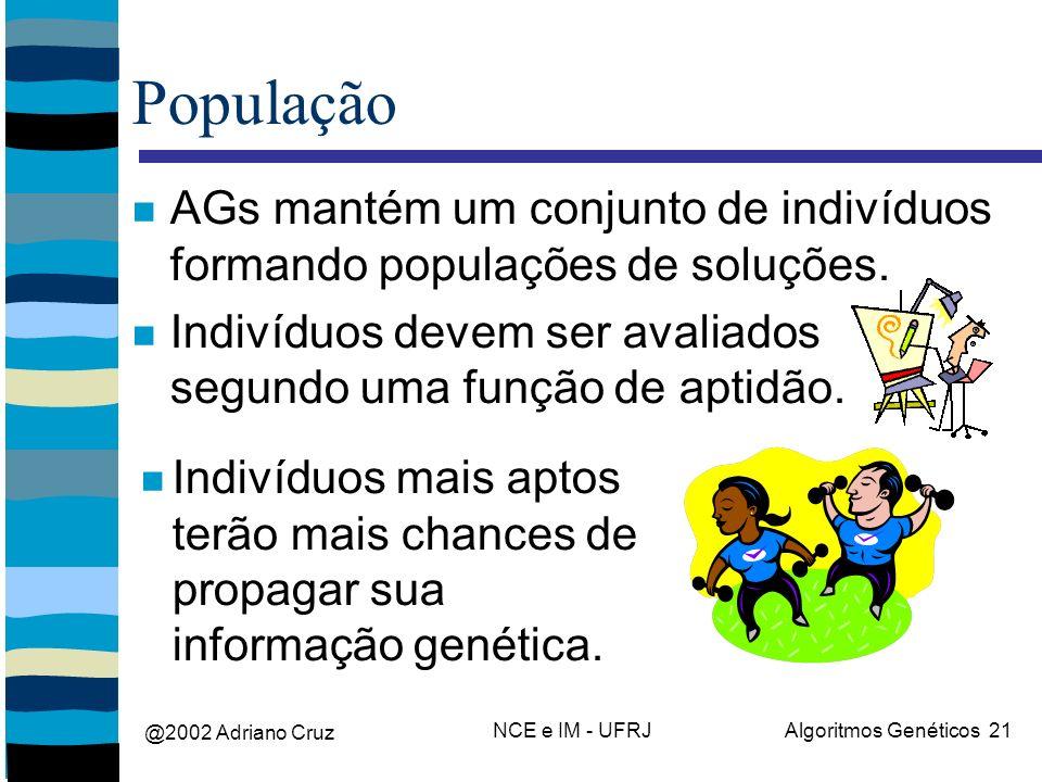 @2002 Adriano Cruz NCE e IM - UFRJAlgoritmos Genéticos 21 População AGs mantém um conjunto de indivíduos formando populações de soluções.