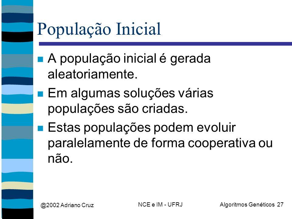 @2002 Adriano Cruz NCE e IM - UFRJAlgoritmos Genéticos 27 População Inicial A população inicial é gerada aleatoriamente. Em algumas soluções várias po