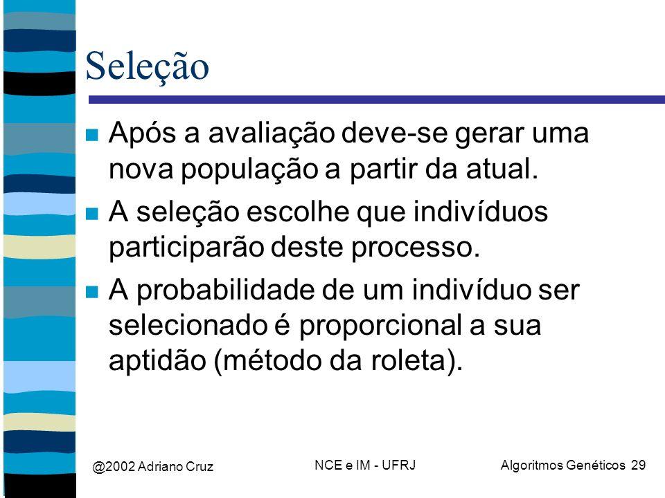 @2002 Adriano Cruz NCE e IM - UFRJAlgoritmos Genéticos 29 Seleção Após a avaliação deve-se gerar uma nova população a partir da atual. A seleção escol