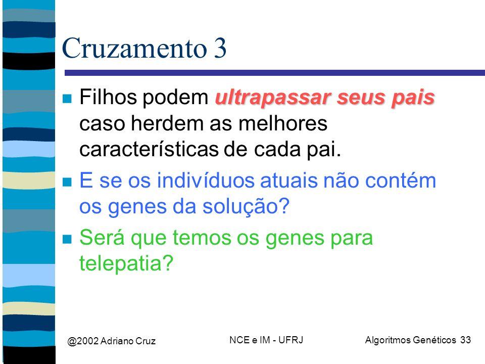 @2002 Adriano Cruz NCE e IM - UFRJAlgoritmos Genéticos 33 Cruzamento 3 ultrapassar seus pais Filhos podem ultrapassar seus pais caso herdem as melhores características de cada pai.