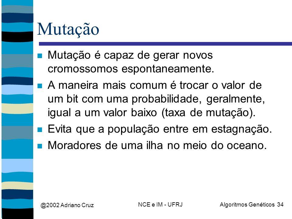 @2002 Adriano Cruz NCE e IM - UFRJAlgoritmos Genéticos 34 Mutação Mutação é capaz de gerar novos cromossomos espontaneamente.