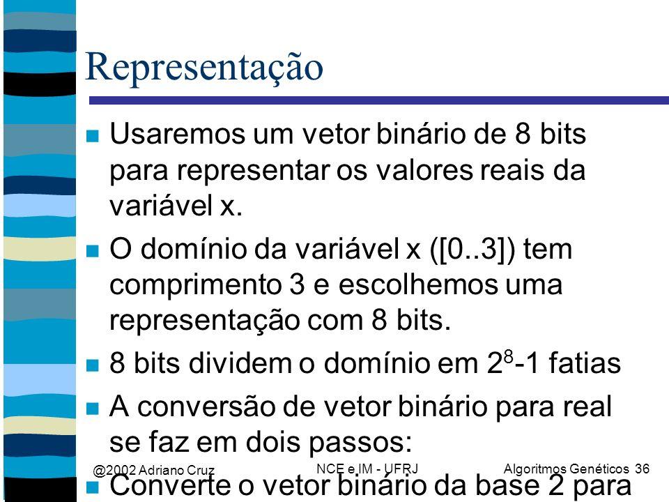 @2002 Adriano Cruz NCE e IM - UFRJAlgoritmos Genéticos 36 Representação Usaremos um vetor binário de 8 bits para representar os valores reais da variá