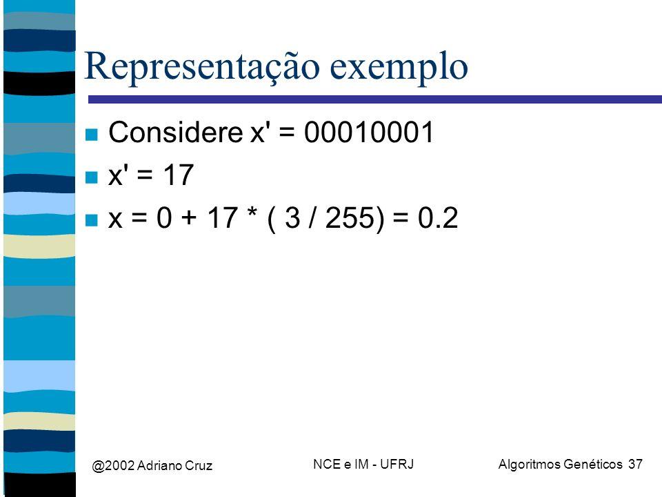 @2002 Adriano Cruz NCE e IM - UFRJAlgoritmos Genéticos 37 Representação exemplo Considere x' = 00010001 x' = 17 x = 0 + 17 * ( 3 / 255) = 0.2