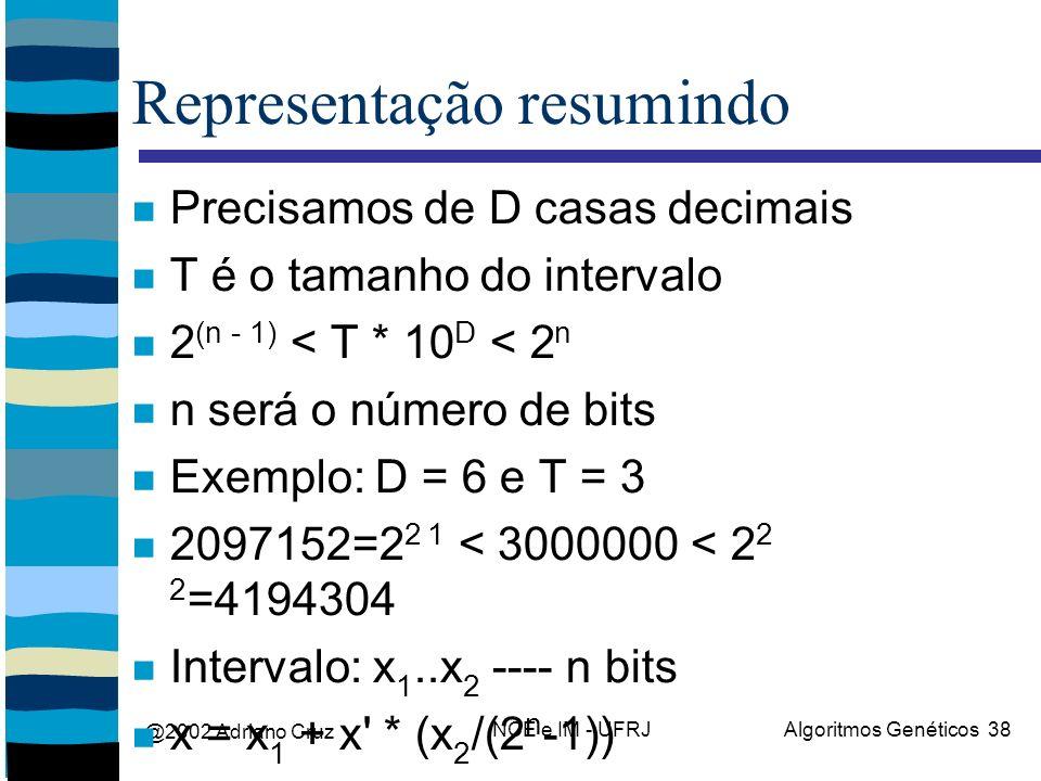 @2002 Adriano Cruz NCE e IM - UFRJAlgoritmos Genéticos 38 Representação resumindo Precisamos de D casas decimais T é o tamanho do intervalo 2 (n - 1) < T * 10 D < 2 n n será o número de bits Exemplo: D = 6 e T = 3 2097152=2 2 1 < 3000000 < 2 2 2 =4194304 Intervalo: x 1..x 2 ---- n bits x = x 1 + x * (x 2 /(2 n -1))