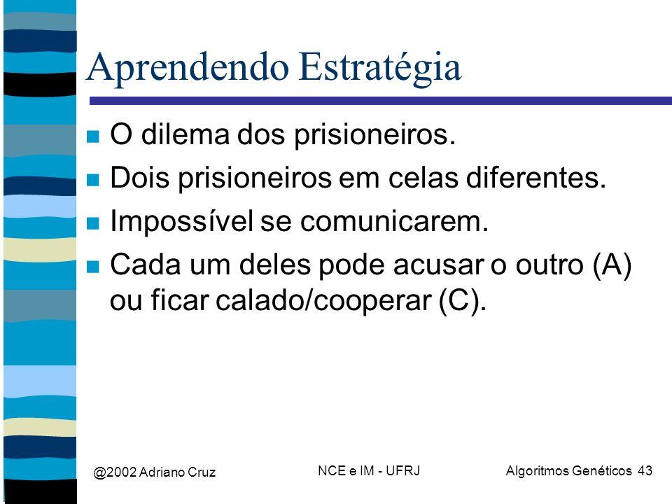 @2002 Adriano Cruz NCE e IM - UFRJAlgoritmos Genéticos 43 Aprendendo Estratégia O dilema dos prisioneiros. Dois prisioneiros em celas diferentes. Impo