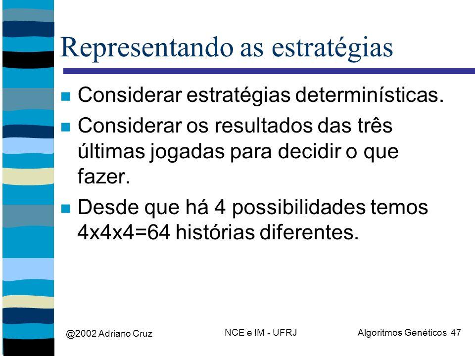 @2002 Adriano Cruz NCE e IM - UFRJAlgoritmos Genéticos 47 Representando as estratégias Considerar estratégias determinísticas. Considerar os resultado