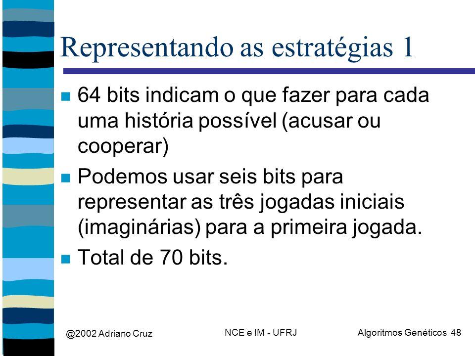 @2002 Adriano Cruz NCE e IM - UFRJAlgoritmos Genéticos 48 Representando as estratégias 1 64 bits indicam o que fazer para cada uma história possível (acusar ou cooperar) Podemos usar seis bits para representar as três jogadas iniciais (imaginárias) para a primeira jogada.