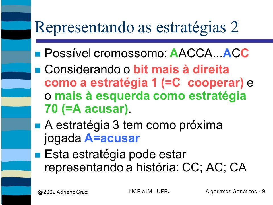 @2002 Adriano Cruz NCE e IM - UFRJAlgoritmos Genéticos 49 Representando as estratégias 2 Possível cromossomo: AACCA...ACC Considerando o bit mais à direita como a estratégia 1 (=C cooperar) e o mais à esquerda como estratégia 70 (=A acusar).
