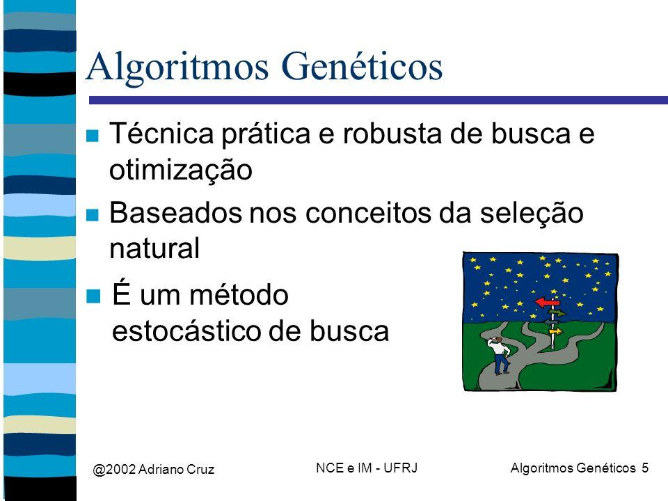 @2002 Adriano Cruz NCE e IM - UFRJAlgoritmos Genéticos 5 Algoritmos Genéticos Técnica prática e robusta de busca e otimização Baseados nos conceitos da seleção natural É um método estocástico de busca