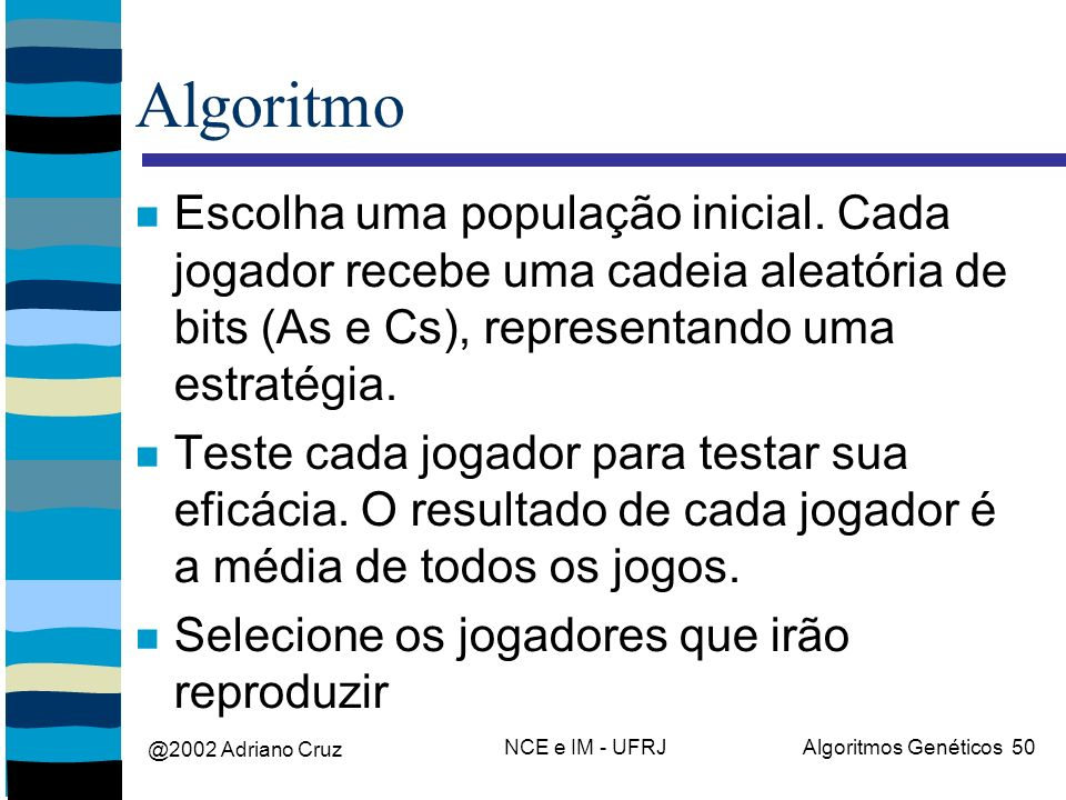 @2002 Adriano Cruz NCE e IM - UFRJAlgoritmos Genéticos 50 Algoritmo Escolha uma população inicial. Cada jogador recebe uma cadeia aleatória de bits (A