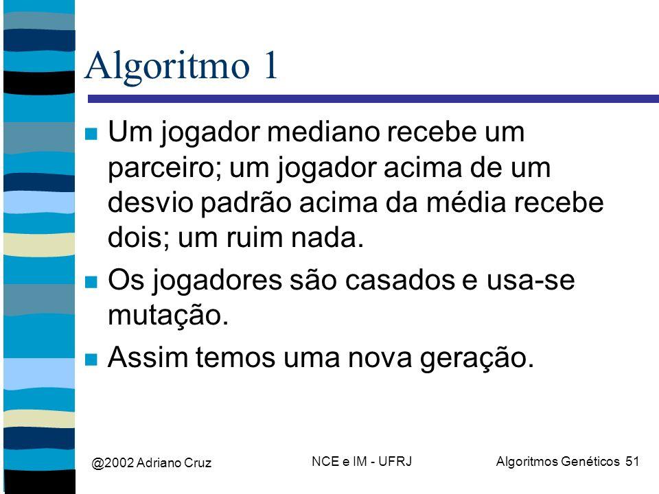 @2002 Adriano Cruz NCE e IM - UFRJAlgoritmos Genéticos 51 Algoritmo 1 Um jogador mediano recebe um parceiro; um jogador acima de um desvio padrão acima da média recebe dois; um ruim nada.