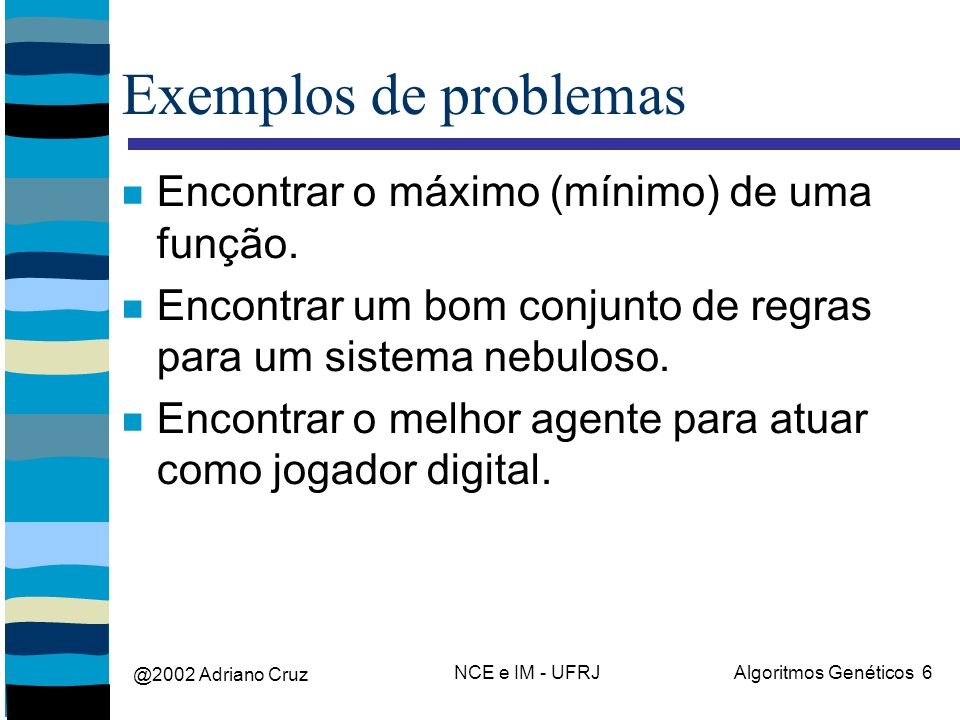 @2002 Adriano Cruz NCE e IM - UFRJAlgoritmos Genéticos 6 Exemplos de problemas Encontrar o máximo (mínimo) de uma função. Encontrar um bom conjunto de
