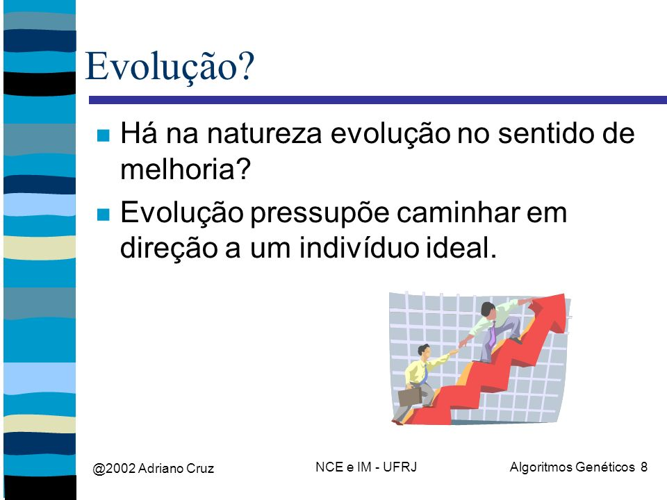 @2002 Adriano Cruz NCE e IM - UFRJAlgoritmos Genéticos 8 Evolução? Há na natureza evolução no sentido de melhoria? Evolução pressupõe caminhar em dire