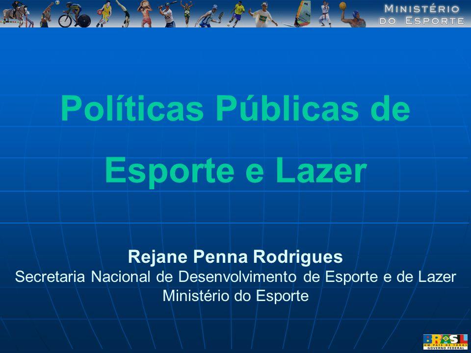Rejane Penna Rodrigues Secretaria Nacional de Desenvolvimento de Esporte e de Lazer Ministério do Esporte Políticas Públicas de Esporte e Lazer