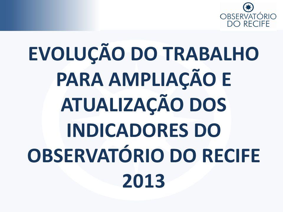 EVOLUÇÃO DO TRABALHO PARA AMPLIAÇÃO E ATUALIZAÇÃO DOS INDICADORES DO OBSERVATÓRIO DO RECIFE 2013