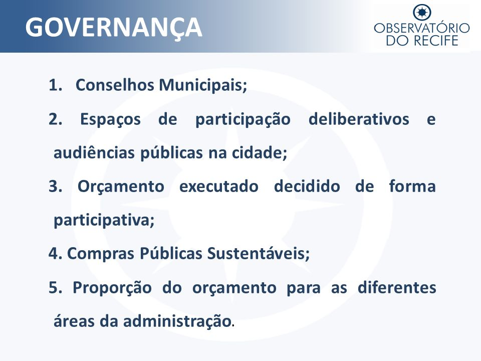 GOVERNANÇA 1. Conselhos Municipais; 2. Espaços de participação deliberativos e audiências públicas na cidade; 3. Orçamento executado decidido de forma
