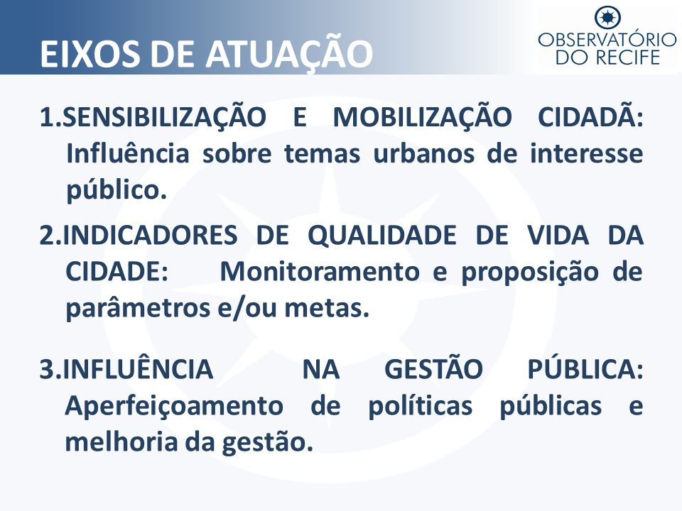 EIXOS DE ATUAÇÃO 1.SENSIBILIZAÇÃO E MOBILIZAÇÃO CIDADÃ: Influência sobre temas urbanos de interesse público. 2.INDICADORES DE QUALIDADE DE VIDA DA CID