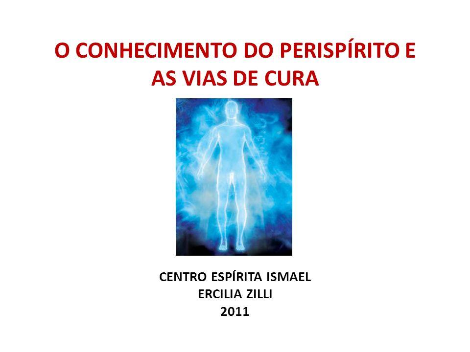 O CONHECIMENTO DO PERISPÍRITO E AS VIAS DE CURA CENTRO ESPÍRITA ISMAEL ERCILIA ZILLI 2011