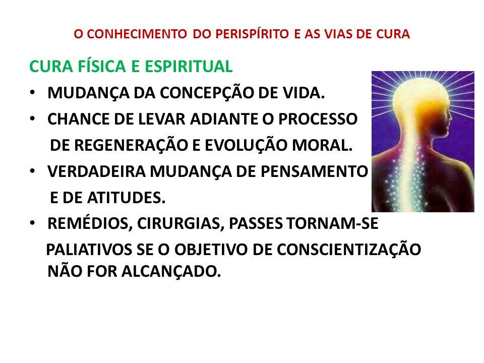 O CONHECIMENTO DO PERISPÍRITO E AS VIAS DE CURA CURA FÍSICA E ESPIRITUAL MUDANÇA DA CONCEPÇÃO DE VIDA. CHANCE DE LEVAR ADIANTE O PROCESSO DE REGENERAÇ