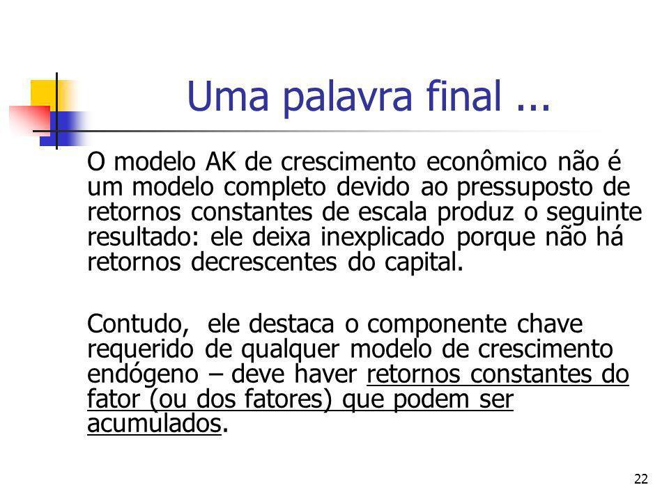 22 Uma palavra final... O modelo AK de crescimento econômico não é um modelo completo devido ao pressuposto de retornos constantes de escala produz o
